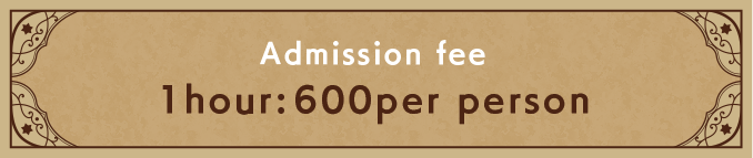 Admission fee / 1hour:600per person